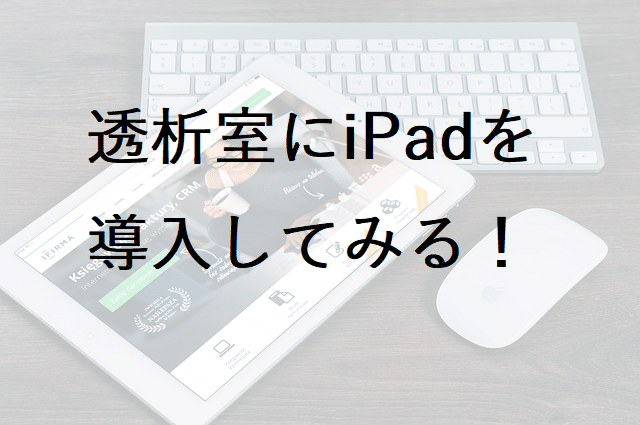 透析室にタブレット(iPad)を導入して業務改善・効率化をしてみる!