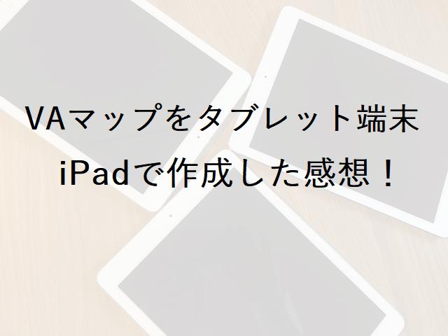 タブレット端末(iPad)を使ったVAマップ作成及びVA管理で情報共有の感想
